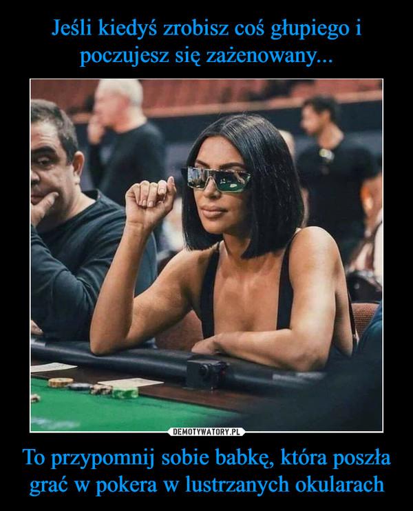 To przypomnij sobie babkę, która poszła grać w pokera w lustrzanych okularach –