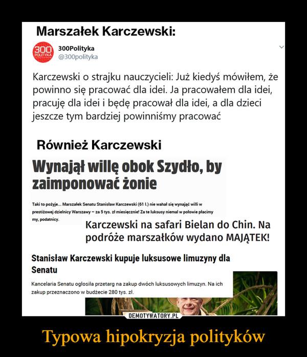 Typowa hipokryzja polityków –  Marszałek Karczewski:300Polityka@300polityka300Karczewski o strajku nauczycieli: Już kiedyś mówiłem, żepowinno się pracować dla idei. Ja pracowałem dla idei,pracuję dla idei i będę pracował dla idei, a dla dziecijeszcze tym bardziej powinniśmy pracowaćRównież KarczewskiWynajął wille obok Szydło, byzaimponować żonieTaki to pożyje... Marszalek Senatu Stanislaw Karczewski (61 L) nie wahal się wynająć willi wprestiżowej dzielnicy Warszawy- za 5 tys. zl miesięcznie! Za te luksusy niemal w polowie placimymy.podatniey.Karczewski na safari Bielan do Chin. Napodróże marszatków wydano MAJATEK!Stanisław Karczewski kupuje luksusowe limuzyny dlaSenatuKancelaria Senatu oglosila przetarg na zakup dwóch luksusowych limuzyn. Na ichzakup przeznaczono w budzecie 280 tys. zi.DEMOTYWATORY PLTypowa hipokryzja polityków