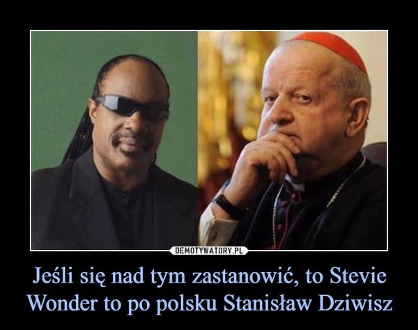 Jeśli się nad tym zastanowić, to Stevie Wonder to po polsku Stanisław Dziwisz –