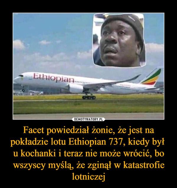 Facet powiedział żonie, że jest na pokładzie lotu Ethiopian 737, kiedy był u kochanki i teraz nie może wrócić, bo wszyscy myślą, że zginął w katastrofie lotniczej –
