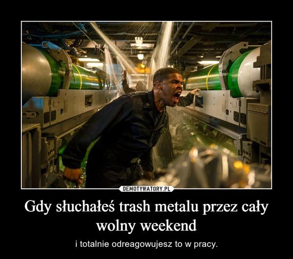 Gdy słuchałeś trash metalu przez cały wolny weekend – i totalnie odreagowujesz to w pracy.