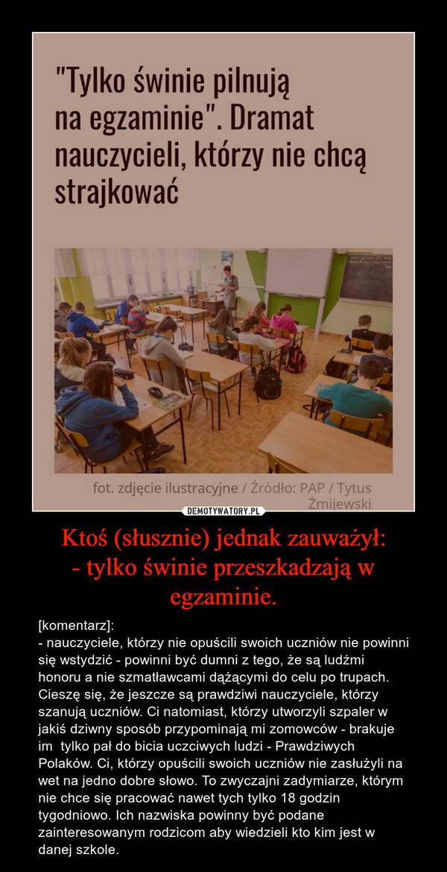 Ktoś (słusznie) jednak zauważył:- tylko świnie przeszkadzają w egzaminie. – [komentarz]:- nauczyciele, którzy nie opuścili swoich uczniów nie powinni się wstydzić - powinni być dumni z tego, że są ludźmi honoru a nie szmatławcami dążącymi do celu po trupach. Cieszę się, że jeszcze są prawdziwi nauczyciele, którzy szanują uczniów. Ci natomiast, którzy utworzyli szpaler w jakiś dziwny sposób przypominają mi zomowców - brakuje im  tylko pał do bicia uczciwych ludzi - Prawdziwych Polaków. Ci, którzy opuścili swoich uczniów nie zasłużyli na wet na jedno dobre słowo. To zwyczajni zadymiarze, którym nie chce się pracować nawet tych tylko 18 godzin tygodniowo. Ich nazwiska powinny być podane zainteresowanym rodzicom aby wiedzieli kto kim jest w danej szkole.