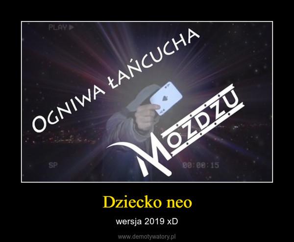 Dziecko neo – wersja 2019 xD