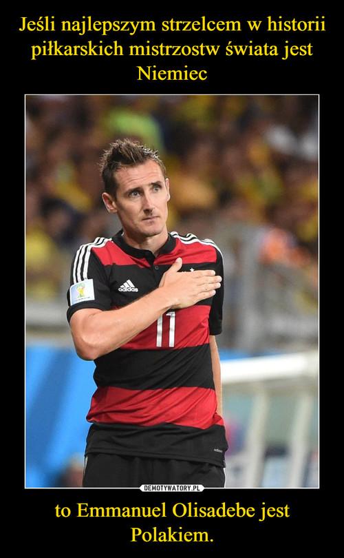 Jeśli najlepszym strzelcem w historii piłkarskich mistrzostw świata jest Niemiec to Emmanuel Olisadebe jest Polakiem.