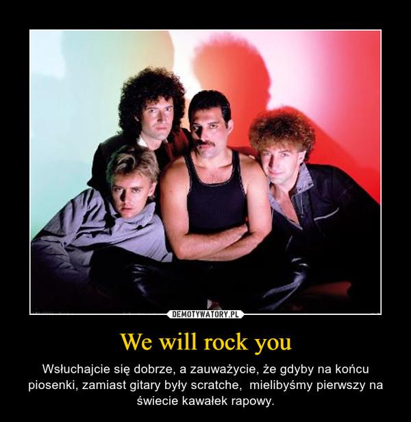 We will rock you – Wsłuchajcie się dobrze, a zauważycie, że gdyby na końcu piosenki, zamiast gitary były scratche,  mielibyśmy pierwszy na świecie kawałek rapowy.