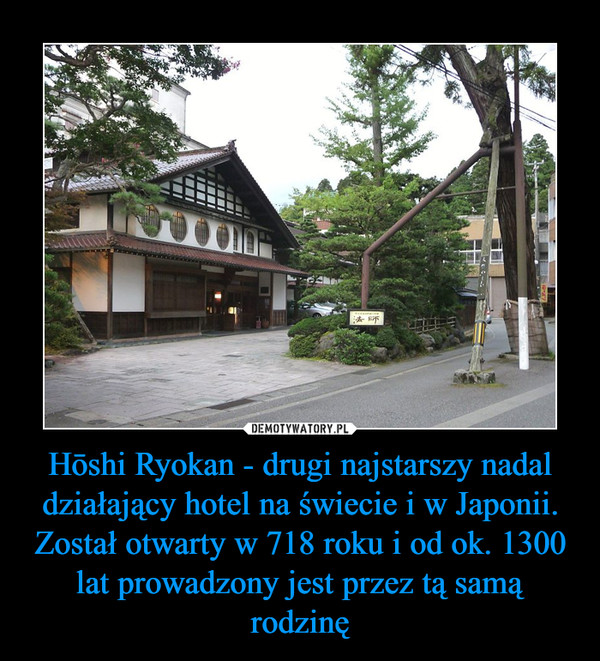 Hōshi Ryokan - drugi najstarszy nadal działający hotel na świecie i w Japonii. Został otwarty w 718 roku i od ok. 1300 lat prowadzony jest przez tą samą rodzinę –