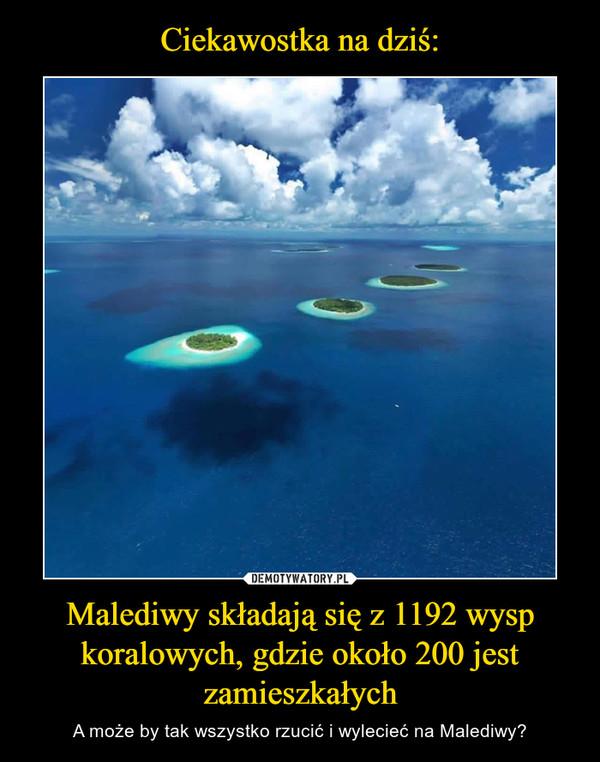 Malediwy składają się z 1192 wysp koralowych, gdzie około 200 jest zamieszkałych – A może by tak wszystko rzucić i wylecieć na Malediwy?