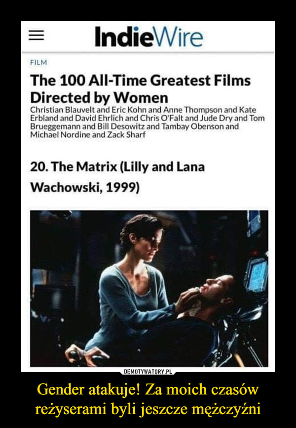 Gender atakuje! Za moich czasów reżyserami byli jeszcze mężczyźni –  •=- IndieWire FILM The 100 All-Time Greatest Films Directed by Women Christian Blauvelt and Eric Kohn and Anne Thompson and Kate Erbland and David Ehrlich and Chris O'Falt and Jude Dry and Tom Brueggemann and Bill Michael Nordine and Zack iatrz and Ta m bay Obenson and Shari  20. The Matrix (Lilly and Lana Wachowski, 1999)