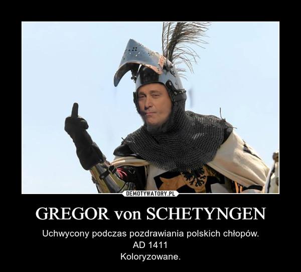 GREGOR von SCHETYNGEN – Uchwycony podczas pozdrawiania polskich chłopów.AD 1411Koloryzowane.