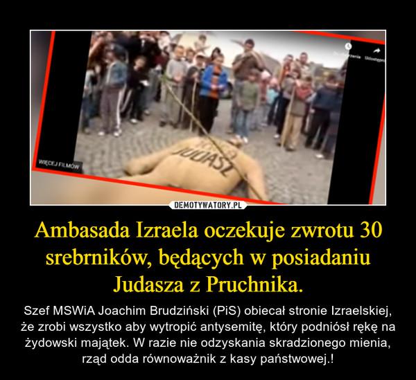Ambasada Izraela oczekuje zwrotu 30 srebrników, będących w posiadaniu Judasza z Pruchnika. – Szef MSWiA Joachim Brudziński (PiS) obiecał stronie Izraelskiej, że zrobi wszystko aby wytropić antysemitę, który podniósł rękę na żydowski majątek. W razie nie odzyskania skradzionego mienia, rząd odda równoważnik z kasy państwowej.!