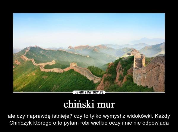 chiński mur – ale czy naprawdę istnieje? czy to tylko wymysł z widokówki. Każdy Chińczyk którego o to pytam robi wielkie oczy i nic nie odpowiada