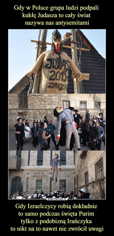Gdy Izraelczycy robią dokładnie to samo podczas święta Purim tylko z podobizną Irańczyka to nikt na to nawet nie zwrócił uwagi –
