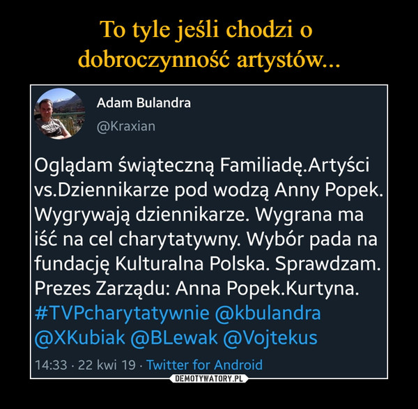 –  1111 Adam Bulandra @Kraxian Oglądam świąteczną Familiadę.Artyści vs.Dziennikarze pod wodzą Anny Popek. Wygrywają dziennikarze. Wygrana ma iść na cel charytatywny. Wybór pada na fundację Kulturalna Polska. Sprawdzam. Prezes Zarządu: Anna Popek.Kurtyna. #TVPcharytatywnie @kbulandra @XKubiak @BLewak @Vojtekus 14:33 • 22 kwi 19 • Twitter for Android