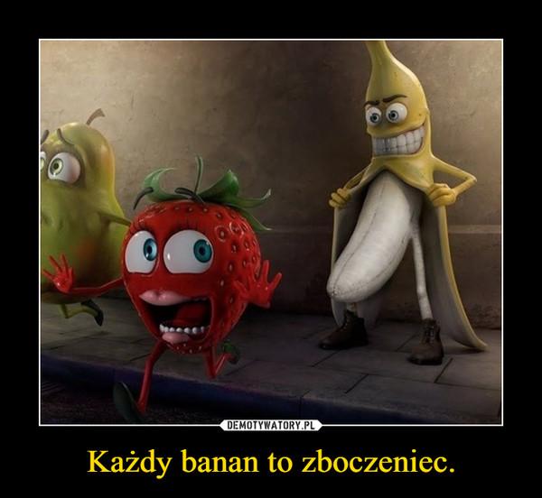 Każdy banan to zboczeniec. –