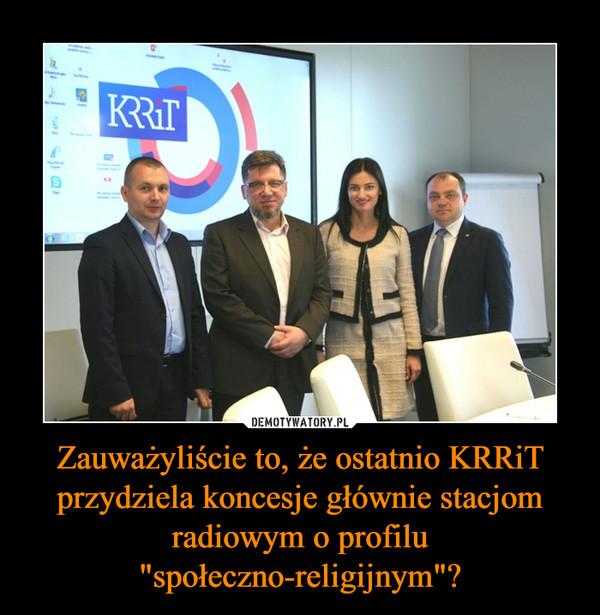 """Zauważyliście to, że ostatnio KRRiT przydziela koncesje głównie stacjom radiowym o profilu """"społeczno-religijnym""""? –"""