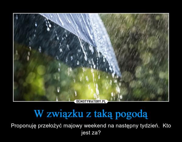 W związku z taką pogodą – Proponuję przełożyć majowy weekend na następny tydzień.  Kto jest za?