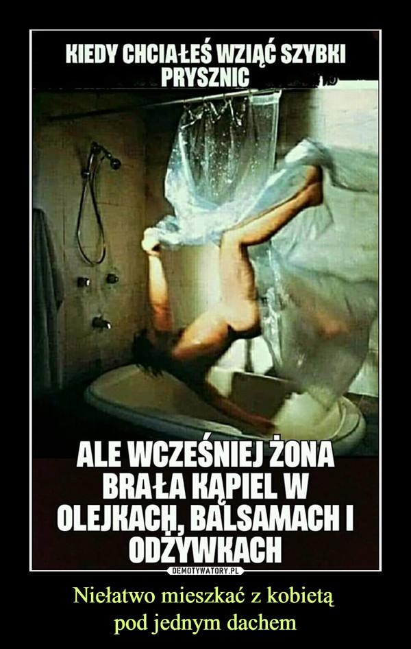 Niełatwo mieszkać z kobietą pod jednym dachem –