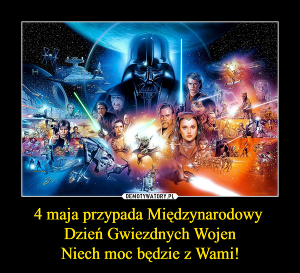 4 maja przypada Międzynarodowy Dzień Gwiezdnych WojenNiech moc będzie z Wami! –