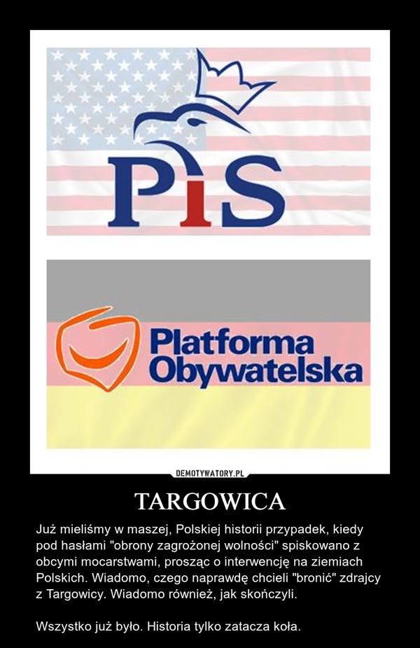 """TARGOWICA – Już mieliśmy w maszej, Polskiej historii przypadek, kiedy  pod hasłami """"obrony zagrożonej wolności"""" spiskowano z obcymi mocarstwami, prosząc o interwencję na ziemiach Polskich. Wiadomo, czego naprawdę chcieli """"bronić"""" zdrajcy z Targowicy. Wiadomo również, jak skończyli. Wszystko już było. Historia tylko zatacza koła."""