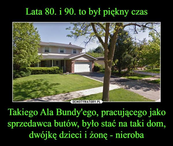 Takiego Ala Bundy'ego, pracującego jako sprzedawca butów, było stać na taki dom, dwójkę dzieci i żonę - nieroba –