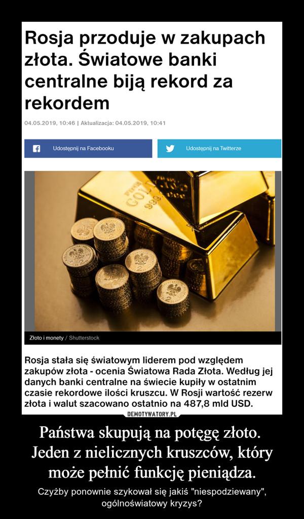 """Państwa skupują na potęgę złoto. Jeden z nielicznych kruszców, który może pełnić funkcję pieniądza. – Czyżby ponownie szykował się jakiś """"niespodziewany"""", ogólnoświatowy kryzys?"""