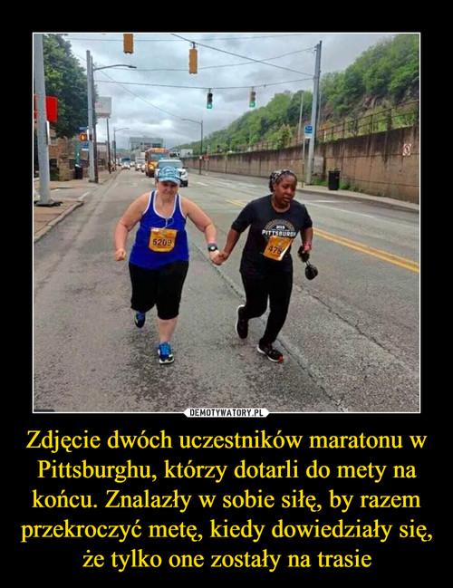 Zdjęcie dwóch uczestników maratonu w Pittsburghu, którzy dotarli do mety na końcu. Znalazły w sobie siłę, by razem przekroczyć metę, kiedy dowiedziały się, że tylko one zostały na trasie