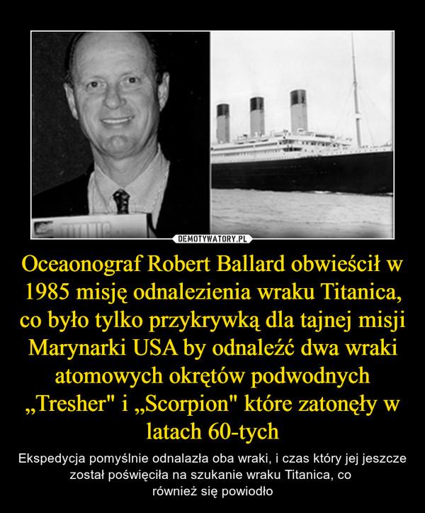 """Oceaonograf Robert Ballard obwieścił w 1985 misję odnalezienia wraku Titanica, co było tylko przykrywką dla tajnej misji Marynarki USA by odnaleźć dwa wraki atomowych okrętów podwodnych """"Tresher"""" i """"Scorpion"""" które zatonęły w latach 60-tych – Ekspedycja pomyślnie odnalazła oba wraki, i czas który jej jeszcze został poświęciła na szukanie wraku Titanica, co również się powiodło"""