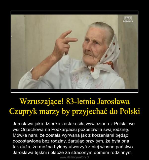 Wzruszające! 83-letnia Jarosława Czupryk marzy by przyjechać do Polski – Jarosława jako dziecko została siłą wywieziona z Polski, we wsi Orzechowa na Podkarpaciu pozostawiła swą rodzinę. Mówiła nam, że została wyrwana jak z korzeniami będąc pozostawiona bez rodziny, żartując przy tym, że była ona tak duża, że można byłoby utworzyć z niej własne państwo. Jarosława tęskni i płacze za straconym domem rodzinnym