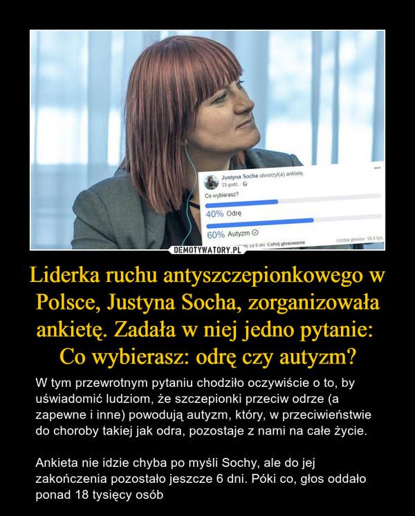Liderka ruchu antyszczepionkowego w Polsce, Justyna Socha, zorganizowała ankietę. Zadała w niej jedno pytanie: Co wybierasz: odrę czy autyzm? – W tym przewrotnym pytaniu chodziło oczywiście o to, by uświadomić ludziom, że szczepionki przeciw odrze (a zapewne i inne) powodują autyzm, który, w przeciwieństwie do choroby takiej jak odra, pozostaje z nami na całe życie.Ankieta nie idzie chyba po myśli Sochy, ale do jej zakończenia pozostało jeszcze 6 dni. Póki co, głos oddało ponad 18 tysięcy osób