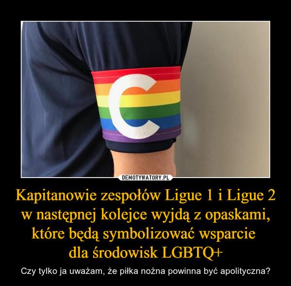 Kapitanowie zespołów Ligue 1 i Ligue 2 w następnej kolejce wyjdą z opaskami, które będą symbolizować wsparcie dla środowisk LGBTQ+ – Czy tylko ja uważam, że piłka nożna powinna być apolityczna?