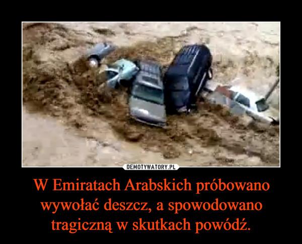 W Emiratach Arabskich próbowano wywołać deszcz, a spowodowano tragiczną w skutkach powódź. –
