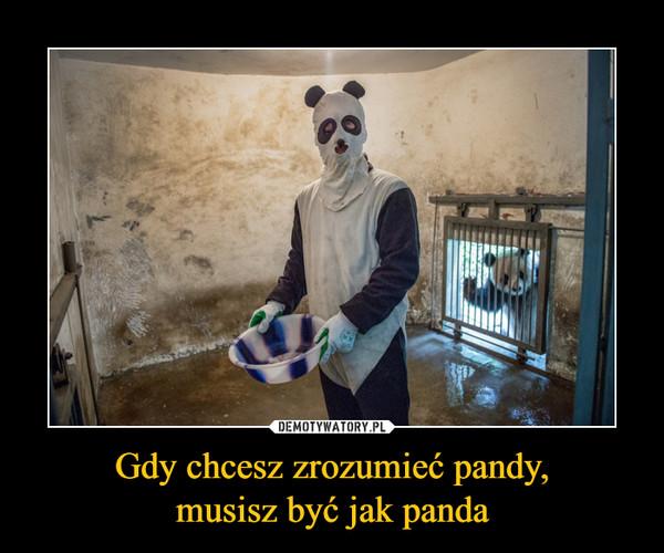 Gdy chcesz zrozumieć pandy,musisz być jak panda –