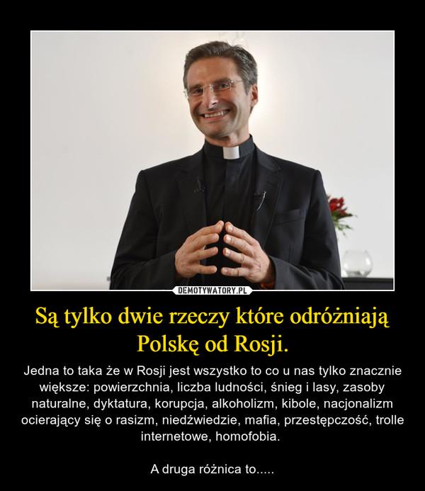 Są tylko dwie rzeczy które odróżniają Polskę od Rosji. – Jedna to taka że w Rosji jest wszystko to co u nas tylko znacznie większe: powierzchnia, liczba ludności, śnieg i lasy, zasoby naturalne, dyktatura, korupcja, alkoholizm, kibole, nacjonalizm ocierający się o rasizm, niedźwiedzie, mafia, przestępczość, trolle internetowe, homofobia. A druga różnica to.....