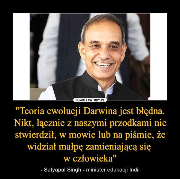 """""""Teoria ewolucji Darwina jest błędna. Nikt, łącznie z naszymi przodkami nie stwierdził, w mowie lub na piśmie, że widział małpę zamieniającą się w człowieka"""" – - Satyapal Singh - minister edukacji Indii"""