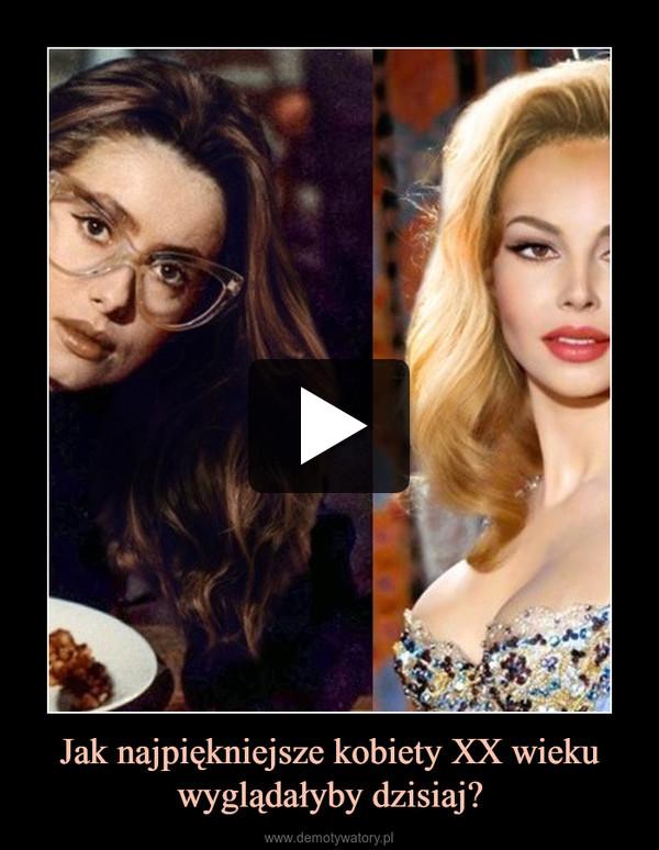 Jak najpiękniejsze kobiety XX wieku wyglądałyby dzisiaj? –