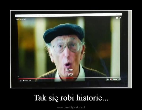Tak się robi historie... –