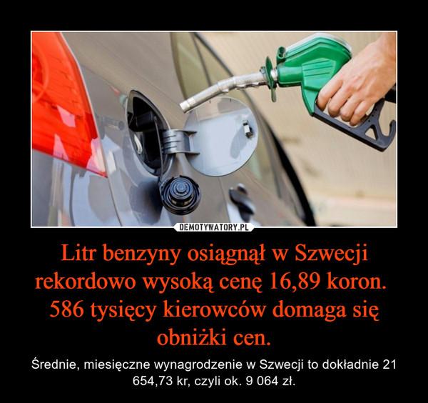 Litr benzyny osiągnął w Szwecji rekordowo wysoką cenę 16,89 koron. 586 tysięcy kierowców domaga się obniżki cen. – Średnie, miesięczne wynagrodzenie w Szwecji to dokładnie 21 654,73 kr, czyli ok. 9 064 zł.