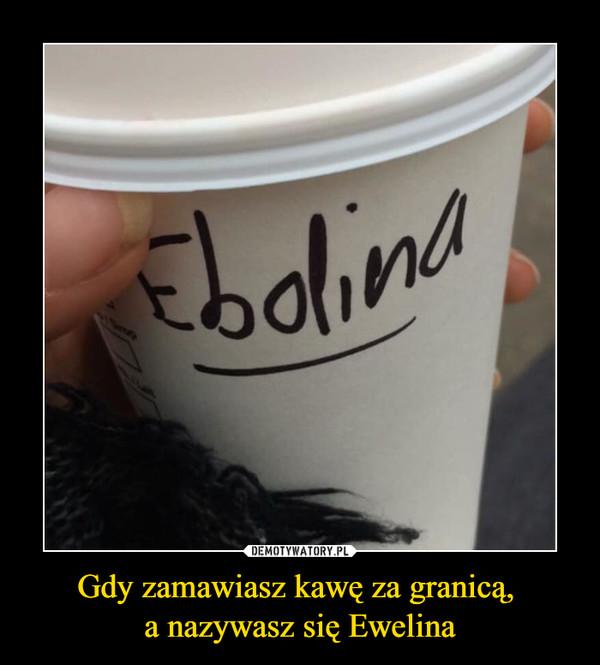 Gdy zamawiasz kawę za granicą, a nazywasz się Ewelina –