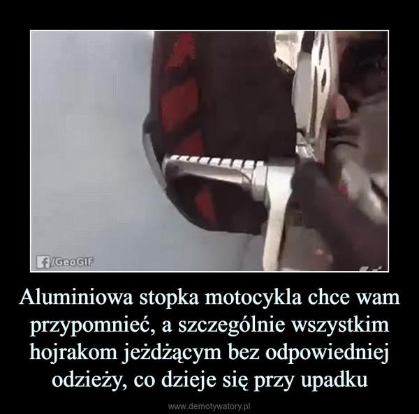 Aluminiowa stopka motocykla chce wam przypomnieć, a szczególnie wszystkim hojrakom jeżdżącym bez odpowiedniej odzieży, co dzieje się przy upadku –