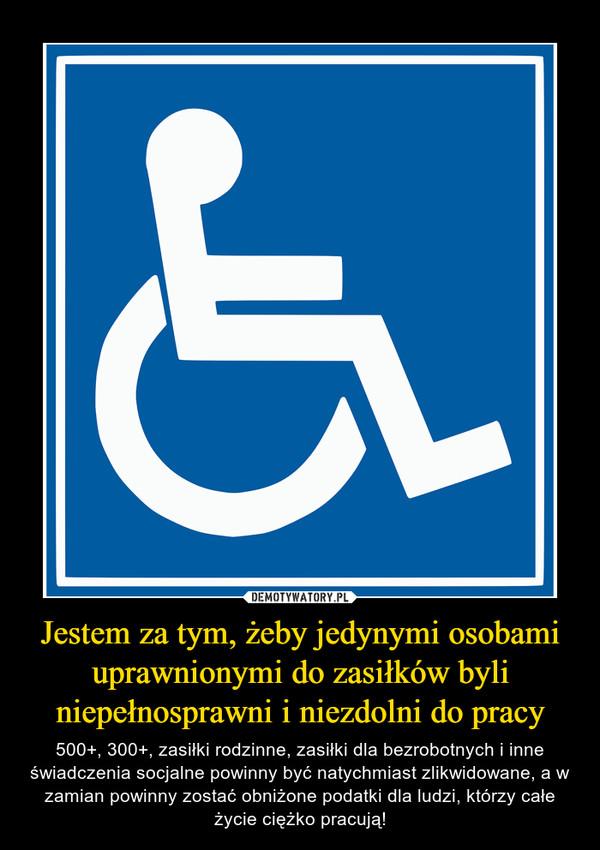 Jestem za tym, żeby jedynymi osobami uprawnionymi do zasiłków byli niepełnosprawni i niezdolni do pracy – 500+, 300+, zasiłki rodzinne, zasiłki dla bezrobotnych i inne świadczenia socjalne powinny być natychmiast zlikwidowane, a w zamian powinny zostać obniżone podatki dla ludzi, którzy całe życie ciężko pracują!