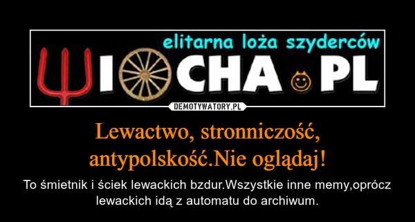 Lewactwo, stronniczość, antypolskość.Nie oglądaj! – To śmietnik i ściek lewackich bzdur.Wszystkie inne memy,oprócz lewackich idą z automatu do archiwum.