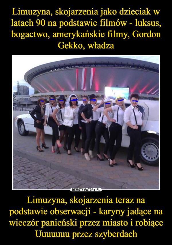 Limuzyna, skojarzenia teraz na podstawie obserwacji - karyny jadące na wieczór panieński przez miasto i robiące Uuuuuuu przez szyberdach –