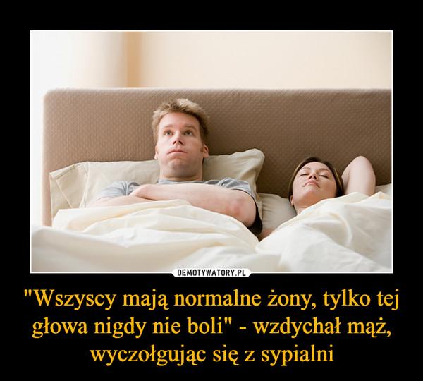 """""""Wszyscy mają normalne żony, tylko tej głowa nigdy nie boli"""" - wzdychał mąż, wyczołgując się z sypialni –"""