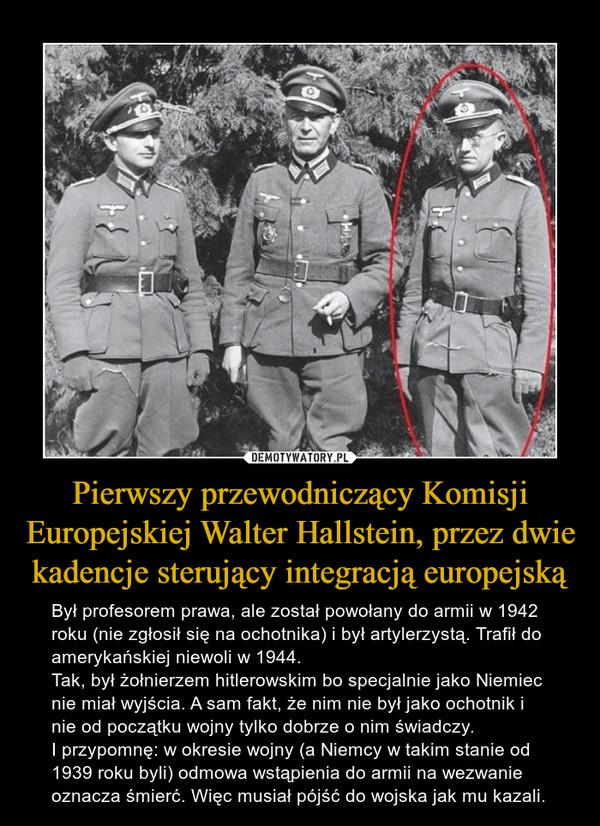 Pierwszy przewodniczący Komisji Europejskiej Walter Hallstein, przez dwie kadencje sterujący integracją europejską – Był profesorem prawa, ale został powołany do armii w 1942 roku (nie zgłosił się na ochotnika) i był artylerzystą. Trafił do amerykańskiej niewoli w 1944. Tak, był żołnierzem hitlerowskim bo specjalnie jako Niemiec nie miał wyjścia. A sam fakt, że nim nie był jako ochotnik i nie od początku wojny tylko dobrze o nim świadczy.I przypomnę: w okresie wojny (a Niemcy w takim stanie od 1939 roku byli) odmowa wstąpienia do armii na wezwanie oznacza śmierć. Więc musiał pójść do wojska jak mu kazali.