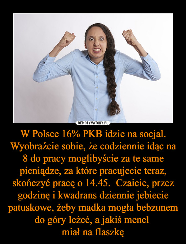 W Polsce 16% PKB idzie na socjal. Wyobraźcie sobie, że codziennie idąc na 8 do pracy moglibyście za te same pieniądze, za które pracujecie teraz, skończyć pracę o 14.45.  Czaicie, przez godzinę i kwadrans dziennie jebiecie patuskowe, żeby madka mogła bebzunem do góry leżeć, a jakiś menel miał na flaszkę –