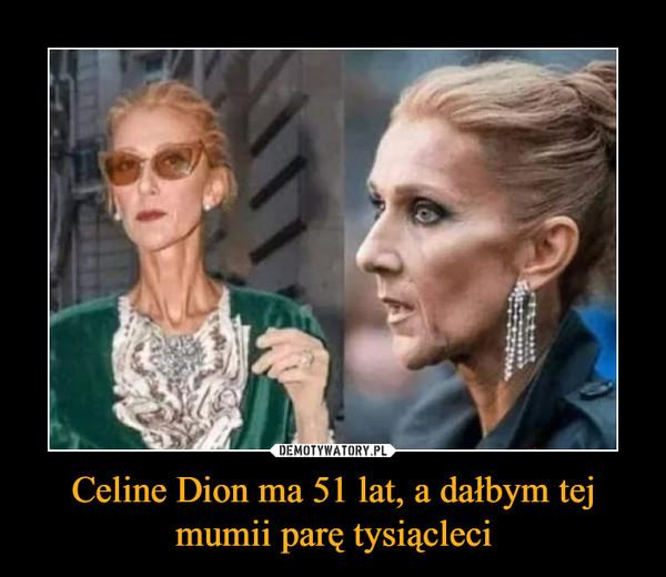 Celine Dion ma 51 lat, a dałbym tej mumii parę tysiącleci –