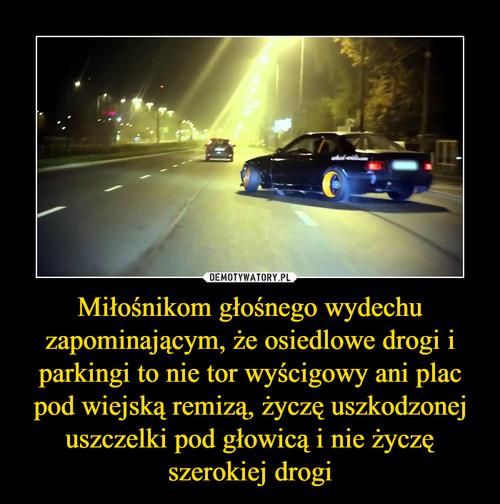 Miłośnikom głośnego wydechu zapominającym, że osiedlowe drogi i parkingi to nie tor wyścigowy ani plac pod wiejską remizą, życzę uszkodzonej uszczelki pod głowicą i nie życzę szerokiej drogi