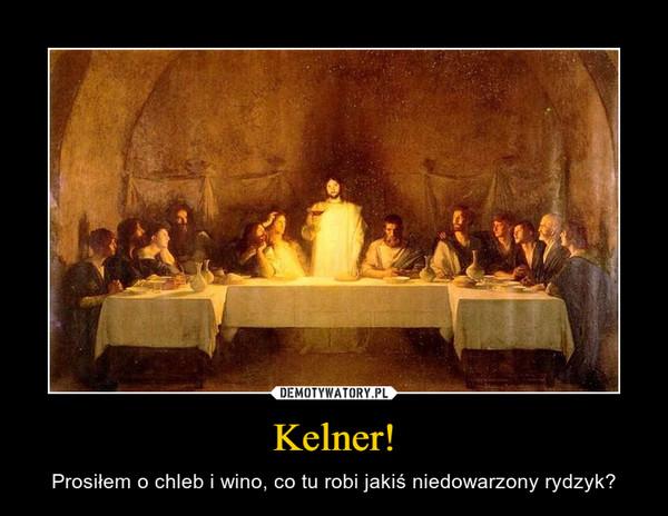 Kelner! – Prosiłem o chleb i wino, co tu robi jakiś niedowarzony rydzyk?