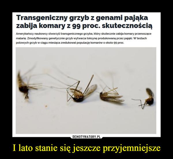 I lato stanie się jeszcze przyjemniejsze –  Transgeniczny grzyb z genami pająkazabija komaryz 99 proc. skutecznościąAmerykanscy naukowcy stworzyli transgenicznego grzyba, który skutecznie zabija komary przenoszącemalarię. Zmodyfikowany genetycznie grzyb wytwarza toksynę produkowaną przez pająki. W testachpolowych grzyb w ciagu miesiąca zredukował populacje komarów o około 99 proc.