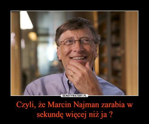 Czyli, że Marcin Najman zarabia w sekundę więcej niż ja ?